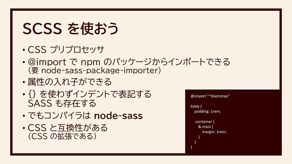 • CSS プリプロセッサ • @import で npm のパッケージからインポートできる ...
