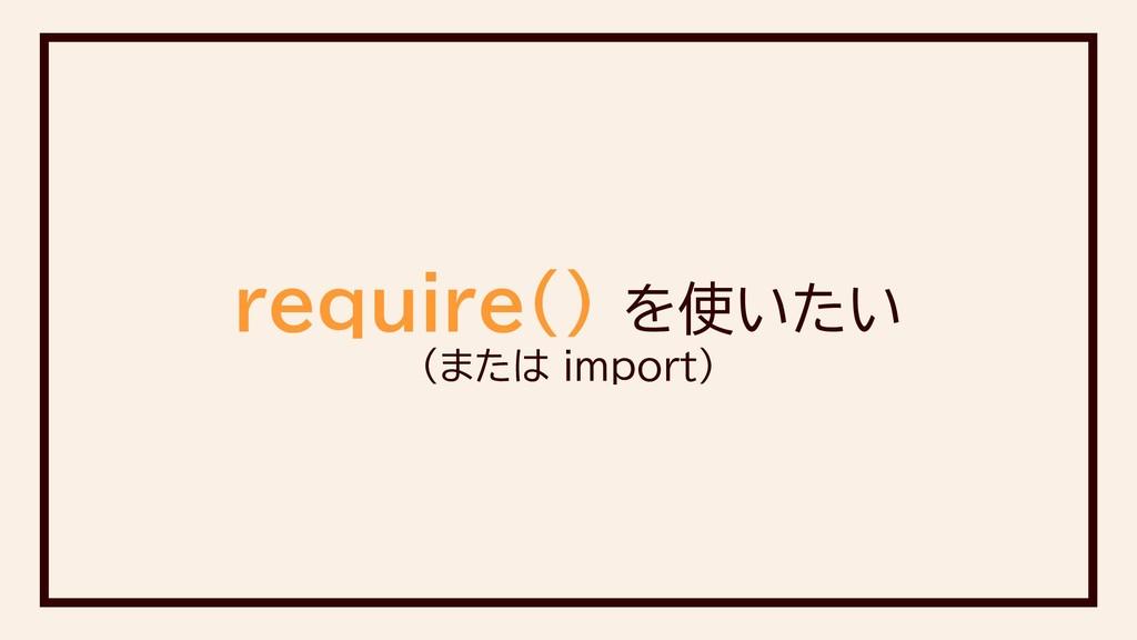 require() を使いたい (または import)
