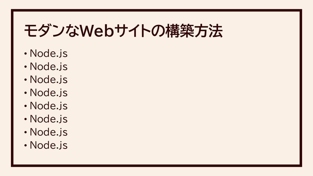 モダンなWebサイトの構築方法 • Node.js • Node.js • Node.js •...