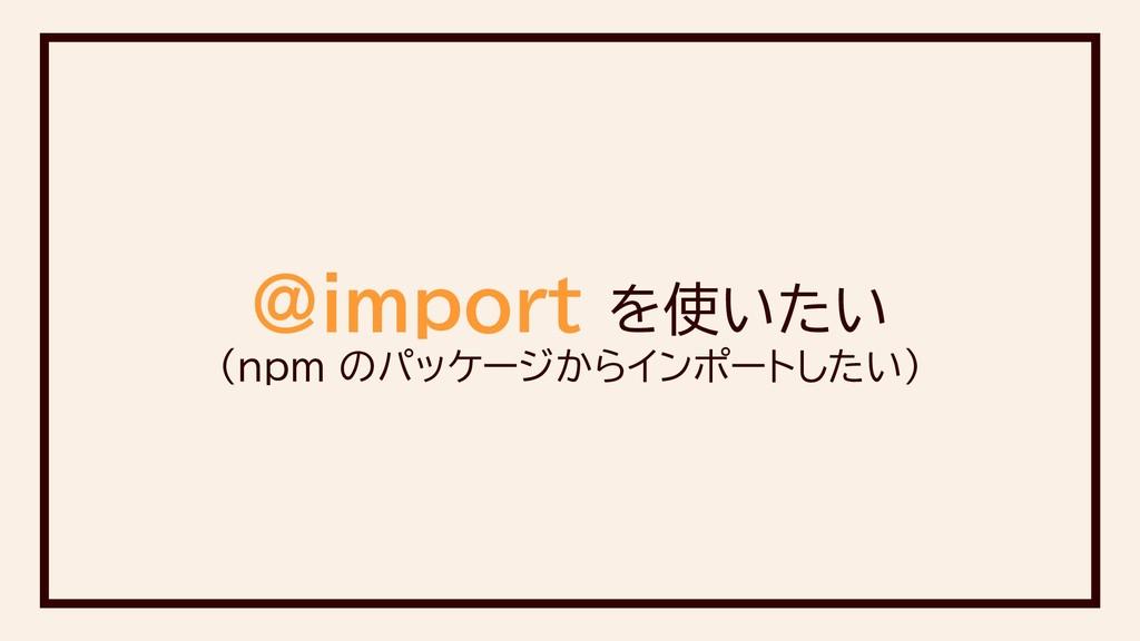 @import を使いたい (npm のパッケージからインポートしたい)