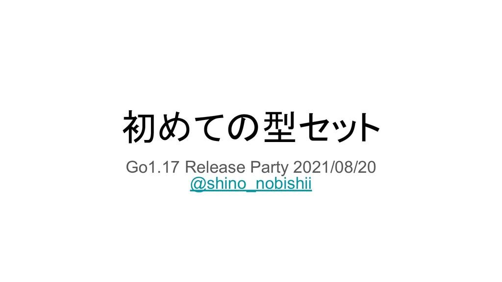 初めての型セット Go1.17 Release Party 2021/08/20 @shino...