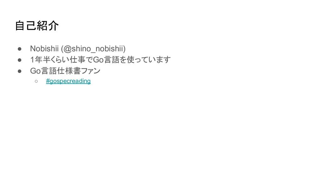 自己紹介 ● Nobishii (@shino_nobishii) ● 1年半くらい仕事でGo...