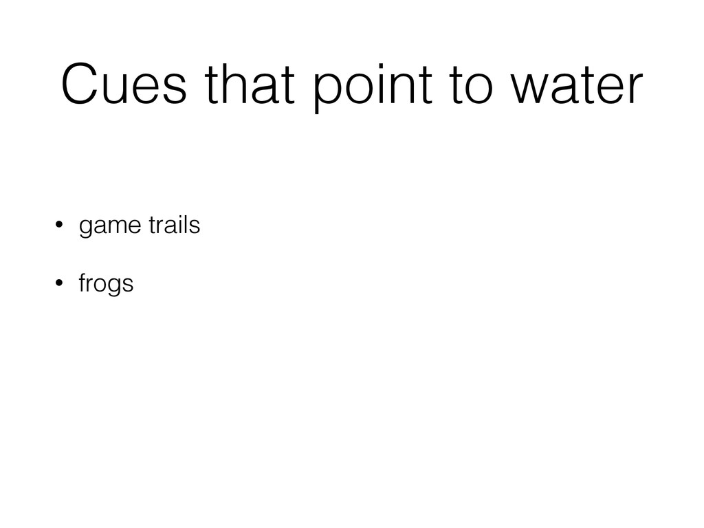 Cues that point to water • game trails • frogs