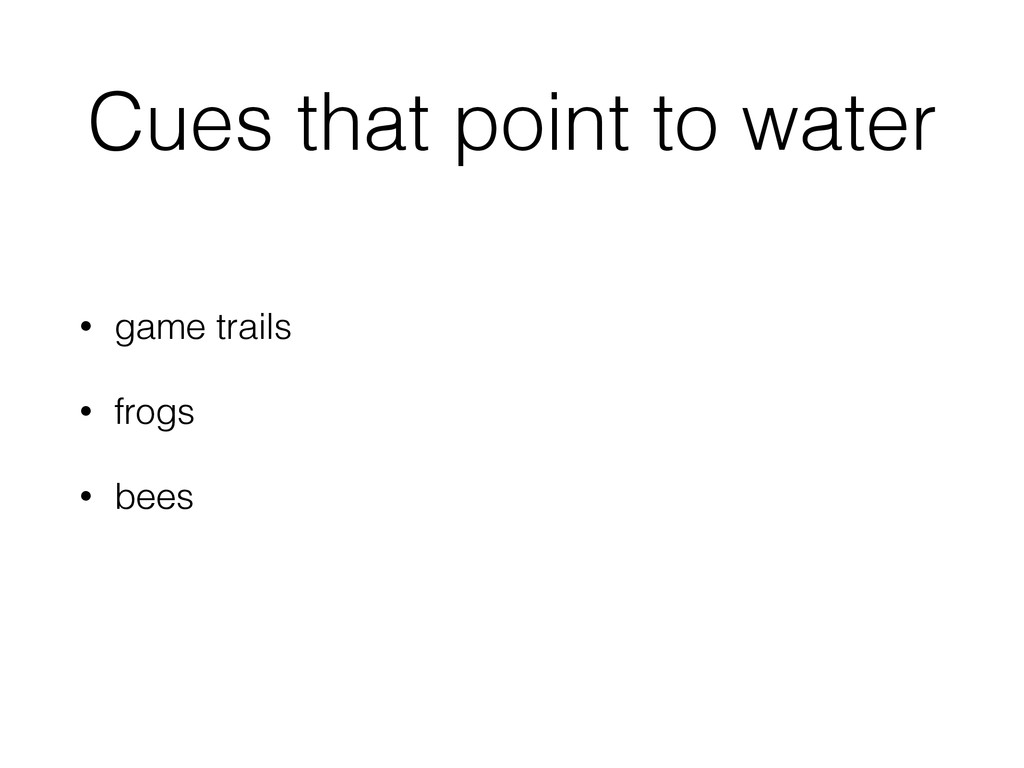 Cues that point to water • game trails • frogs ...