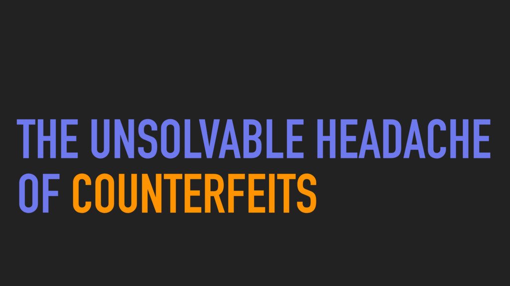 THE UNSOLVABLE HEADACHE OF COUNTERFEITS