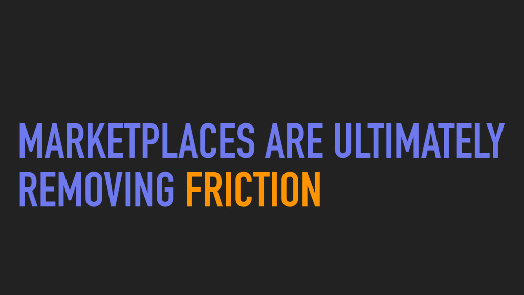 MARKETPLACES ARE ULTIMATELY REMOVING FRICTION