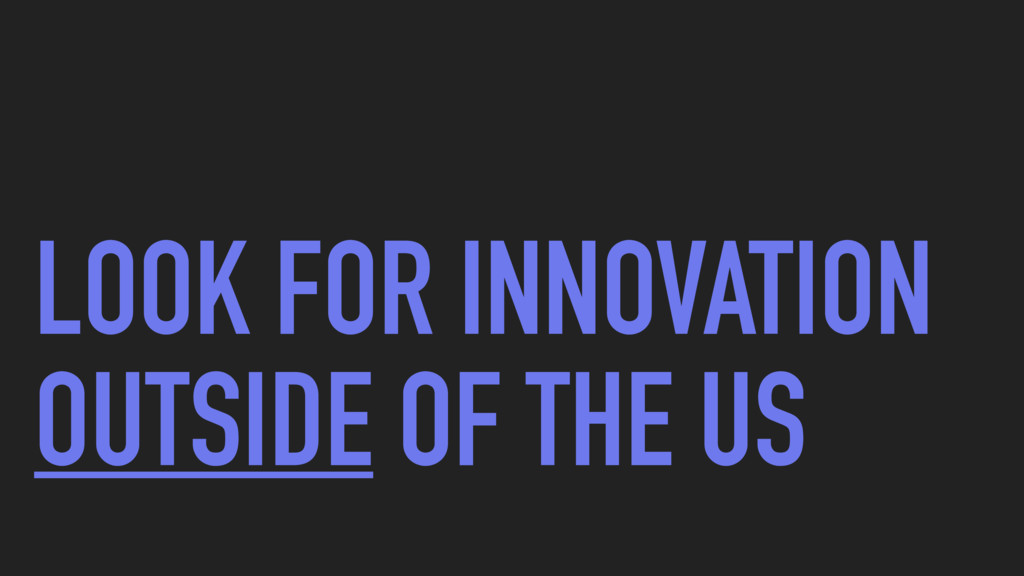 LOOK FOR INNOVATION OUTSIDE OF THE US