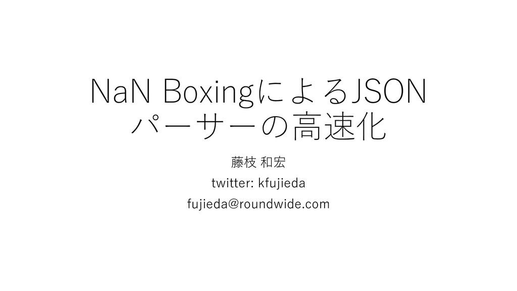 NaN BoxingによるJSON パーサーの高速化 藤枝 和宏 twitter: kfuji...