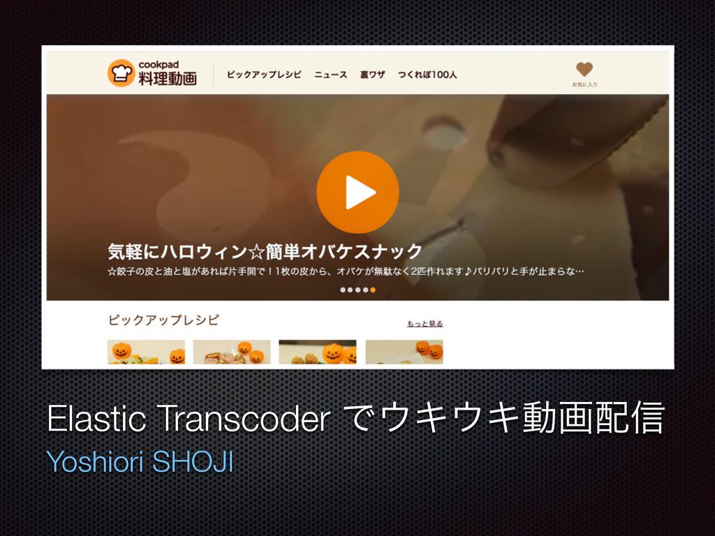 ςΩετ Elastic Transcoder ͰΩΩಈը৴ Yoshiori SHOJI
