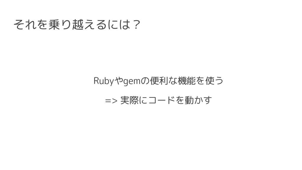 それを乗り越えるには? Rubyやgemの便利な機能を使う => 実際にコードを動かす