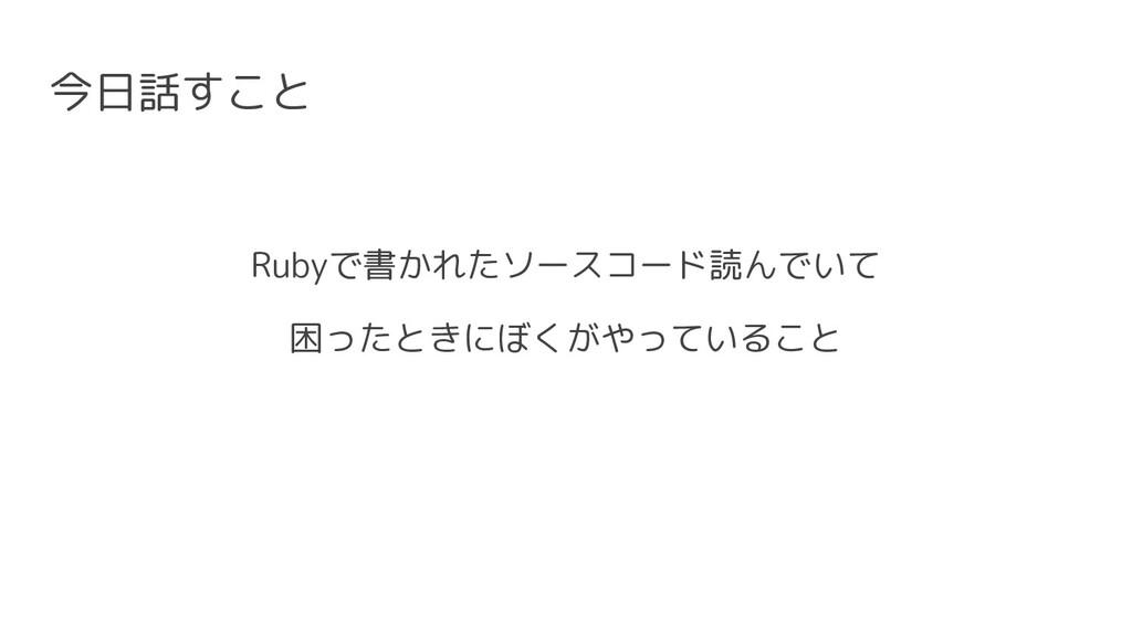 今日話すこと Rubyで書かれたソースコード読んでいて 困ったときにぼくがやっていること
