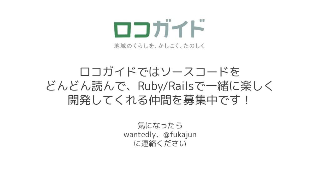 ロコガイドではソースコードを どんどん読んで、Ruby/Railsで一緒に楽しく 開発してくれ...