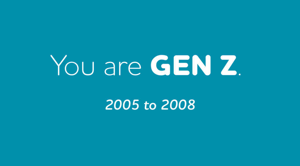You are GEN Z. 2005 to 2008