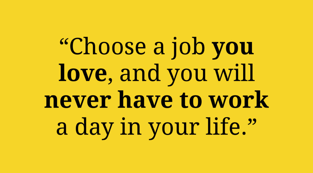 """Choose a job you love, and you will never have..."