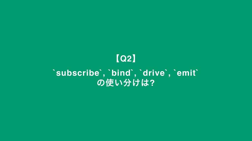 ʲQ2ʳ `subscribe`, `bind`, `drive`, `emit` ͷ͍͚...