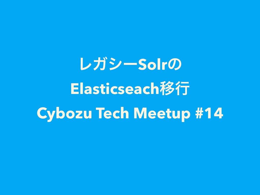 ϨΨγʔSolrͷ ElasticseachҠߦ Cybozu Tech Meetup #14