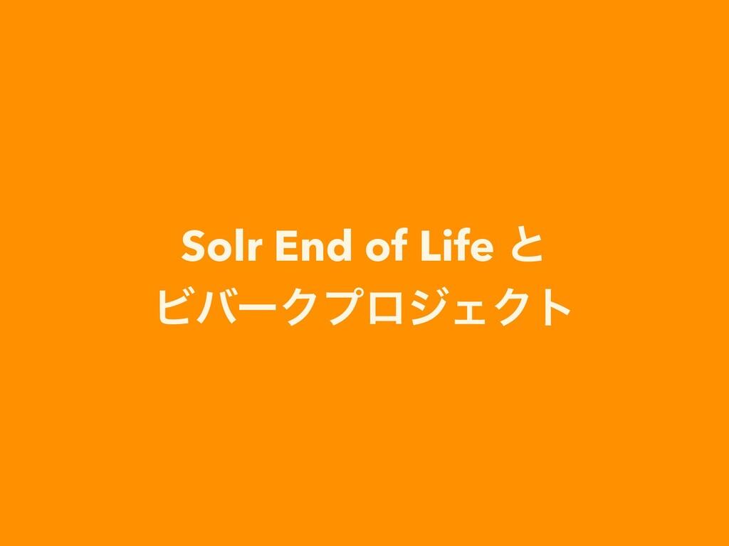 Solr End of Life ͱ  ϏόʔΫϓϩδΣΫτ