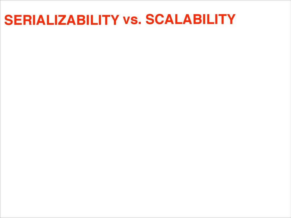 CORRECTNESS vs. SCALABILITY SERIALIZABILITY