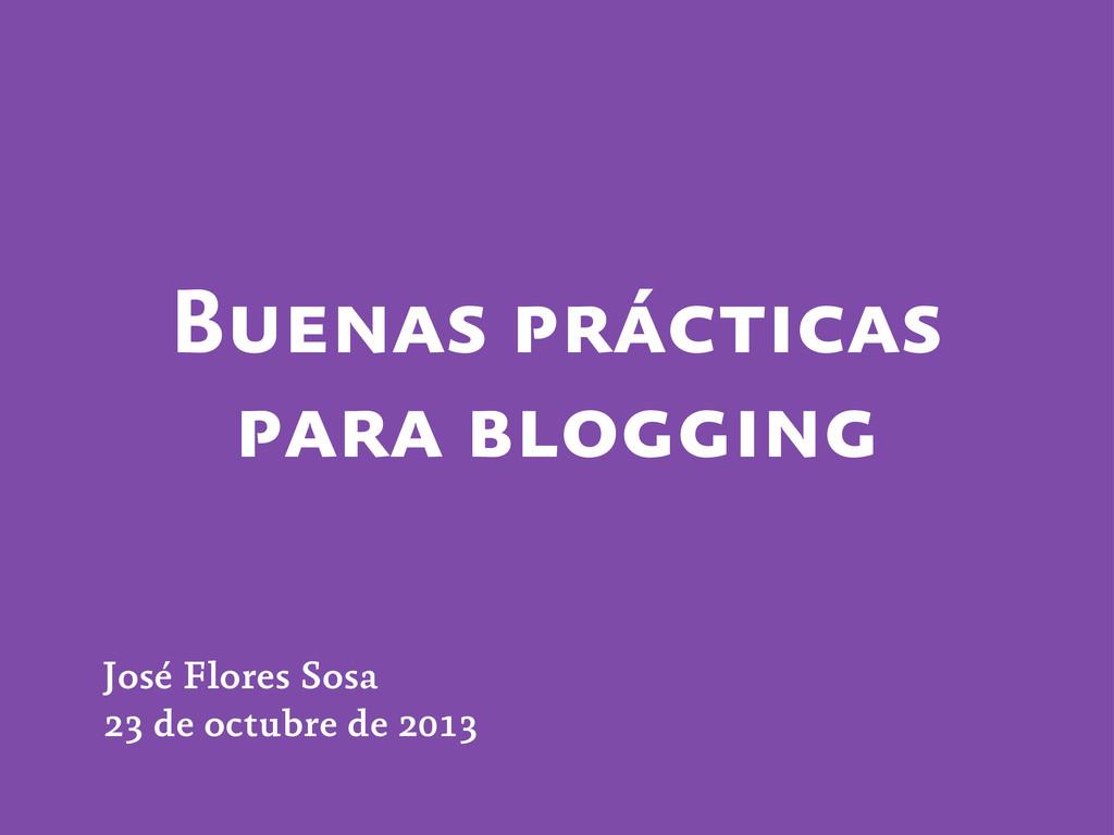 Buenas prácticas para blogging José Flores Sosa...