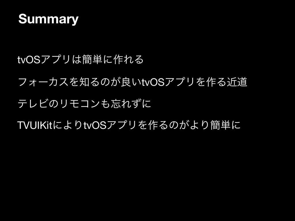 Summary • tvOSΞϓϦ؆୯ʹ࡞ΕΔ  • ϑΥʔΧεΛΔͷ͕ྑ͍tvOSΞϓϦ...