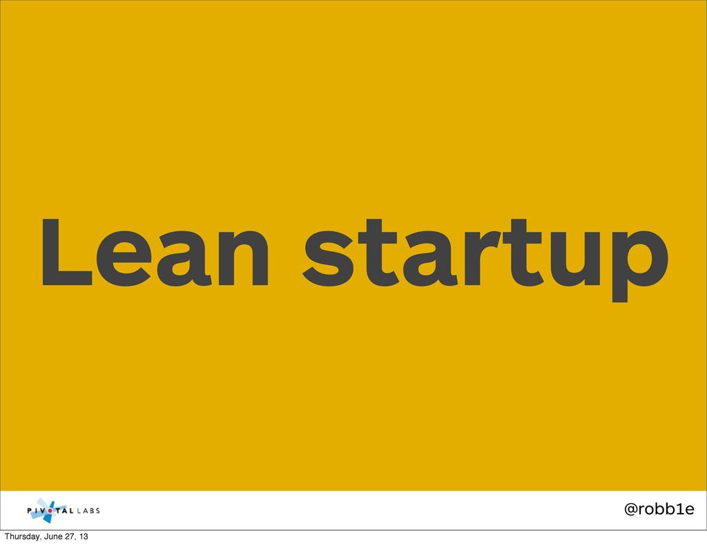@robb1e Lean startup Thursday, June 27, 13