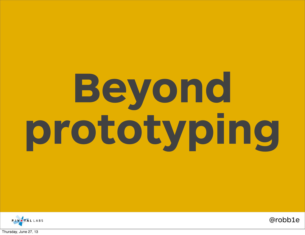 @robb1e Beyond prototyping Thursday, June 27, 13