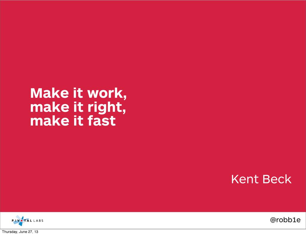 @robb1e Kent Beck Make it work, make it right, ...