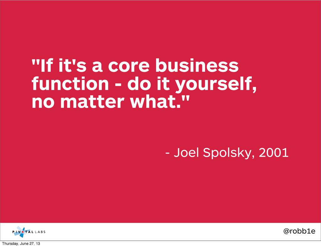 "@robb1e - Joel Spolsky, 2001 ""If it's a core bu..."
