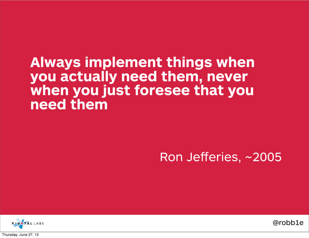 @robb1e Ron Jefferies, ~2005 Always implement th...