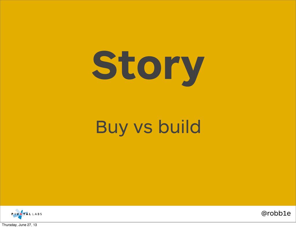 @robb1e Buy vs build Story Thursday, June 27, 13
