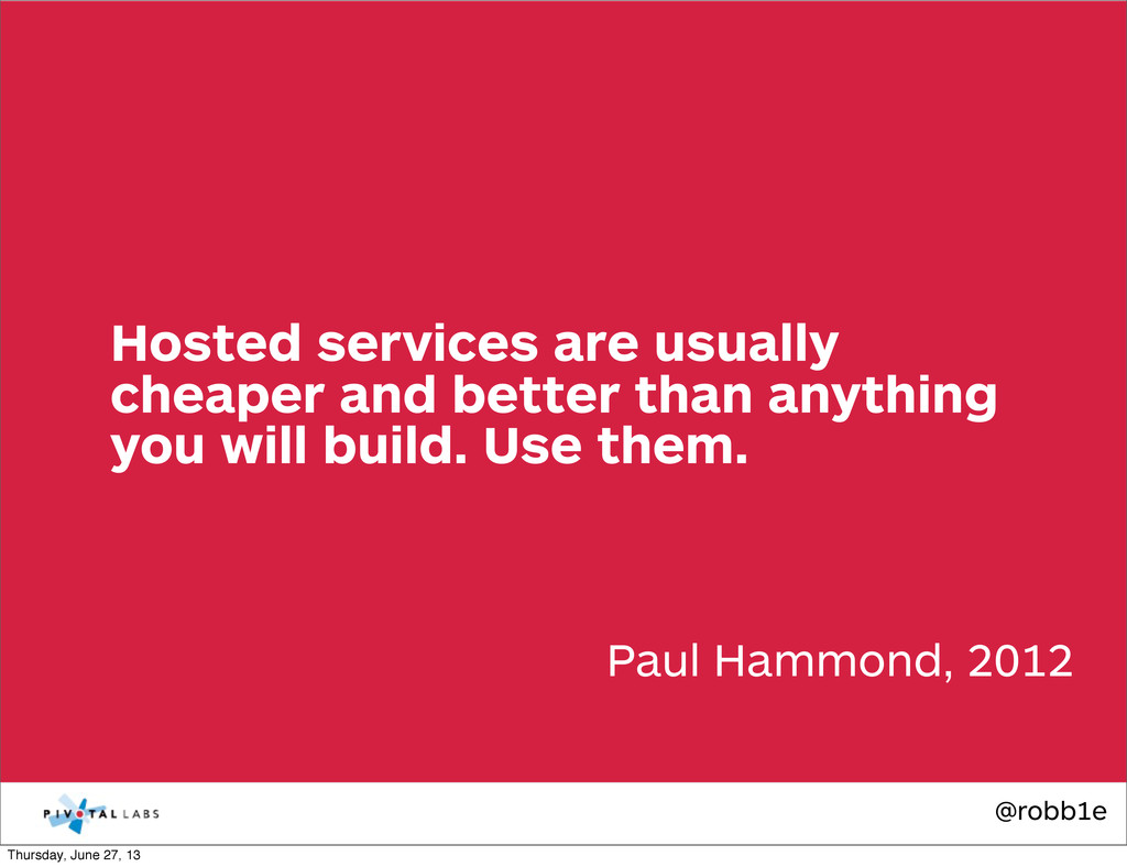 @robb1e Paul Hammond, 2012 Hosted services are ...