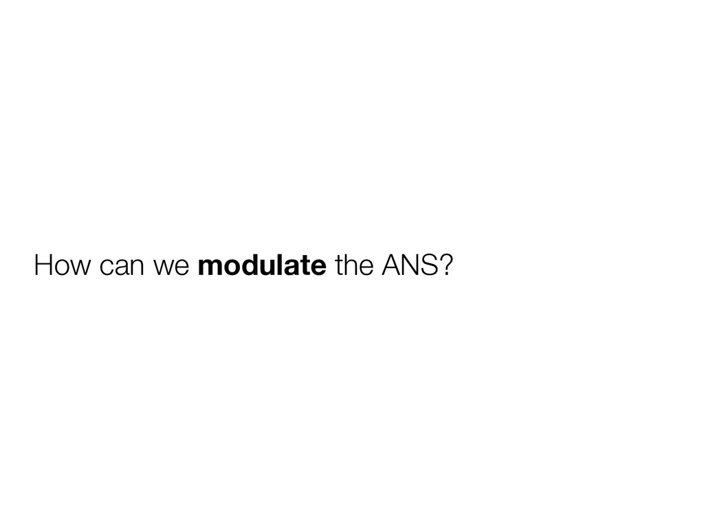 How can we modulate the ANS?