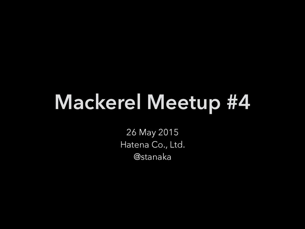 Mackerel Meetup #4 26 May 2015 Hatena Co., Ltd....