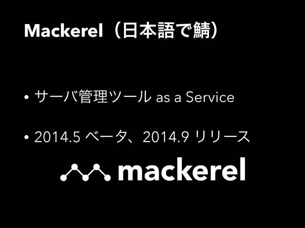 MackerelʢຊޠͰḉʣ • αʔόཧπʔϧ as a Service • 2014....