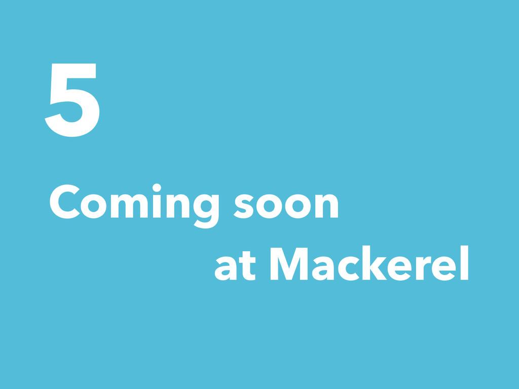 5 Coming soon at Mackerel