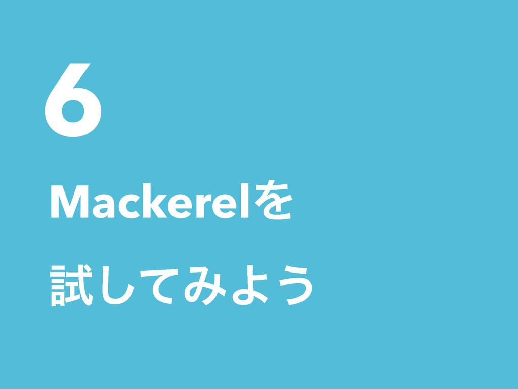6 MackerelΛ ࢼͯ͠ΈΑ͏