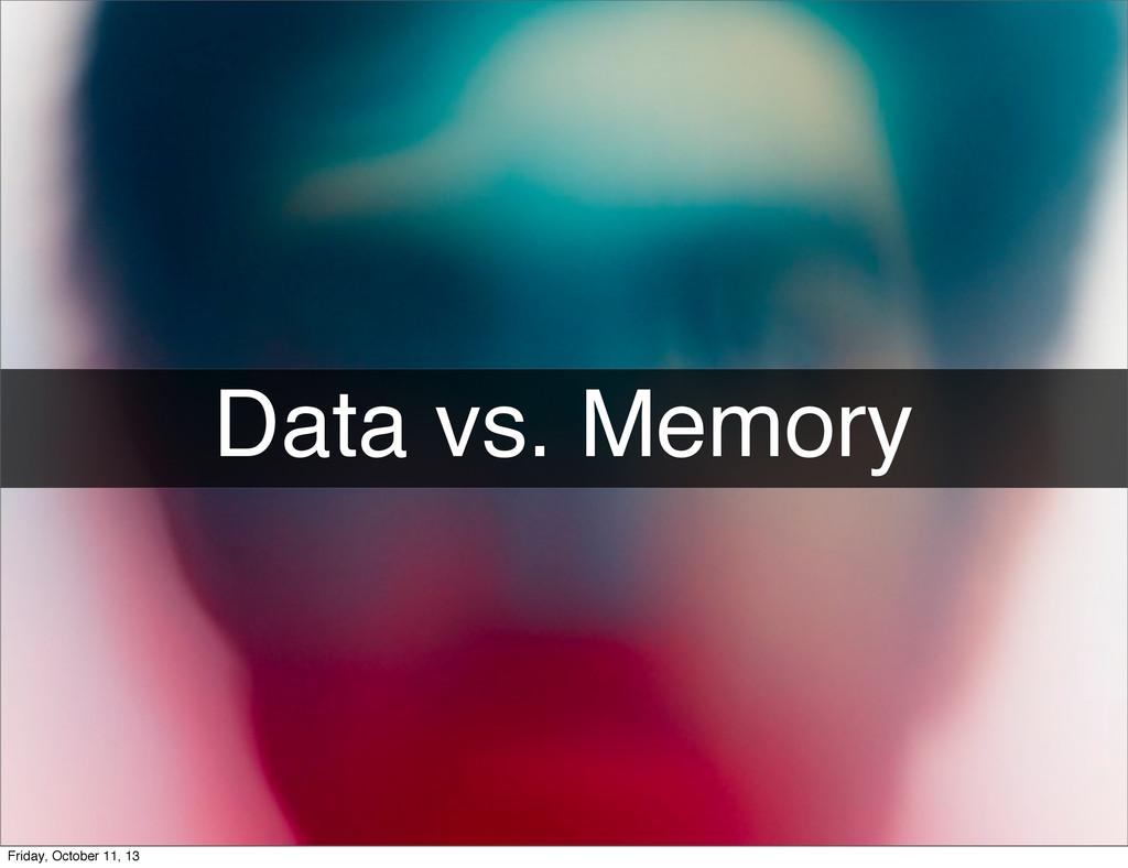 Data vs. Memory Friday, October 11, 13