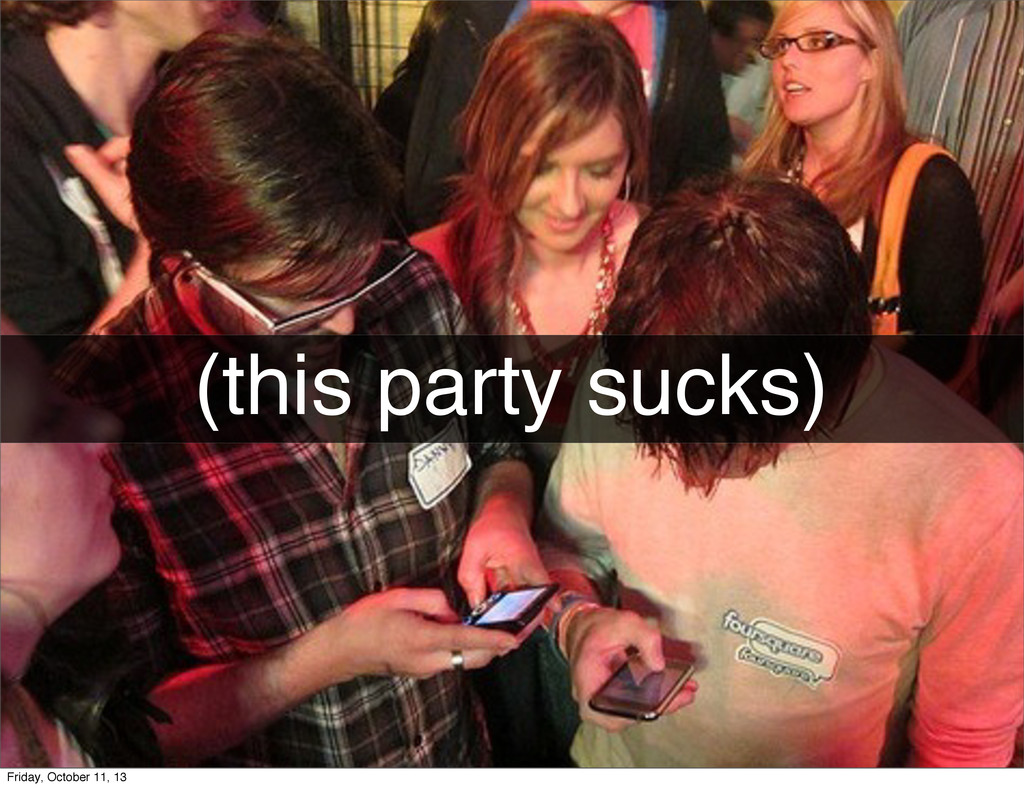 (this party sucks) Friday, October 11, 13