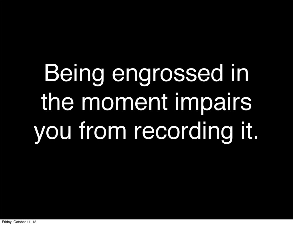 Being engrossed in the moment impairs you from ...