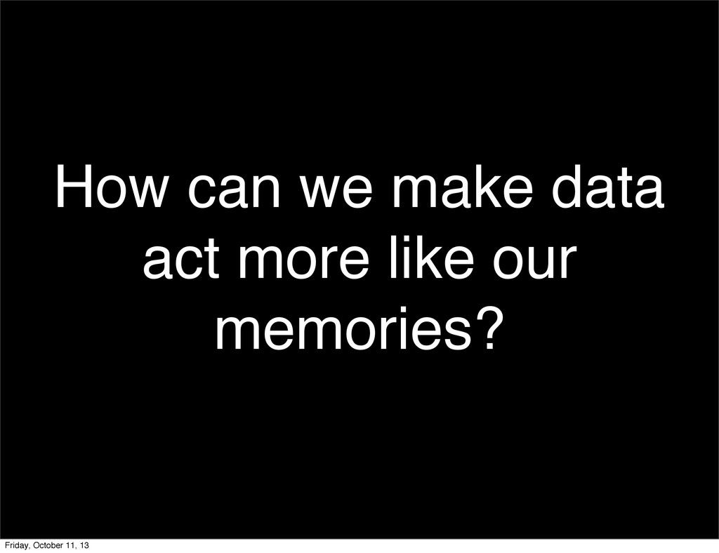 How can we make data act more like our memories...