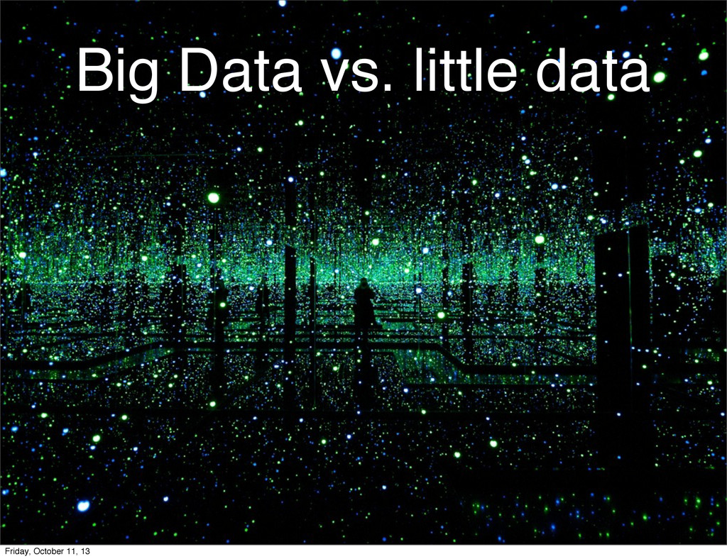 Big Data vs. little data Friday, October 11, 13