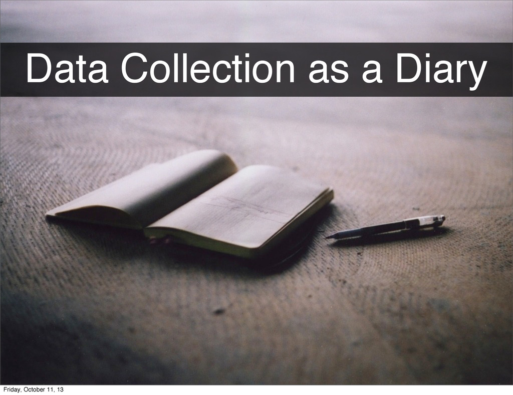 Data Collection as a Diary Friday, October 11, ...