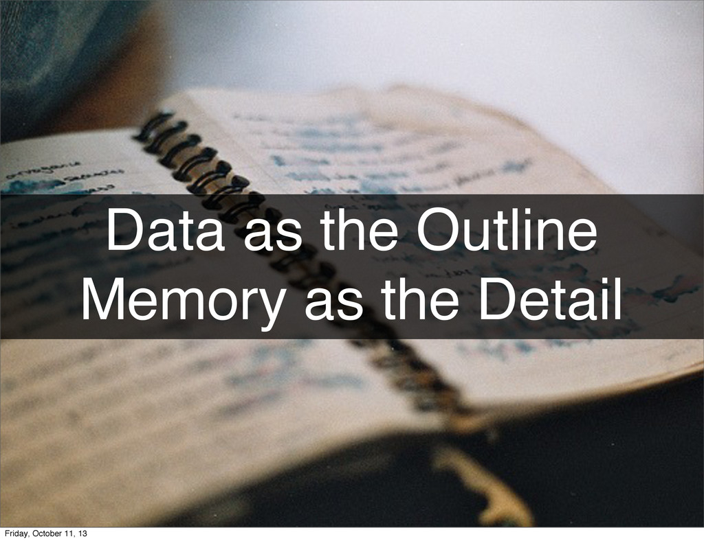 Data as the Outline Memory as the Detail Friday...