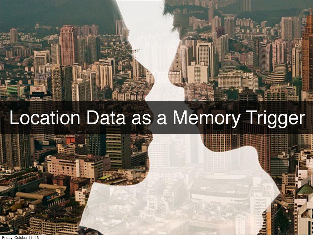 Location Data as a Memory Trigger Friday, Octob...