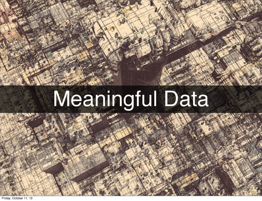 Meaningful Data Friday, October 11, 13