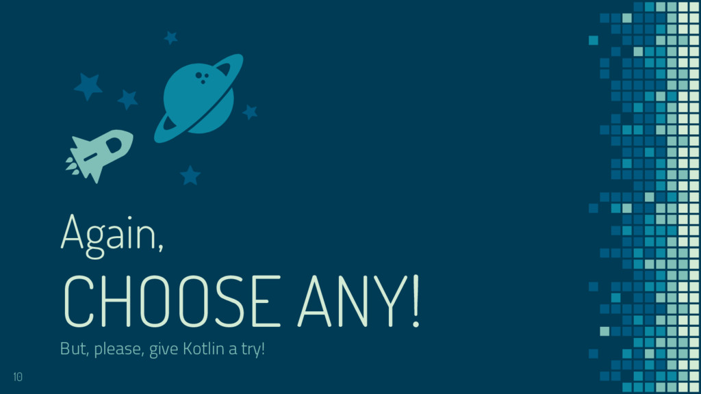 But, please, give Kotlin a try! Again, CHOOSE A...