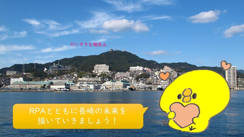 RPAとともに長崎の未来を 描いていきましょう! だいすきな稲佐山