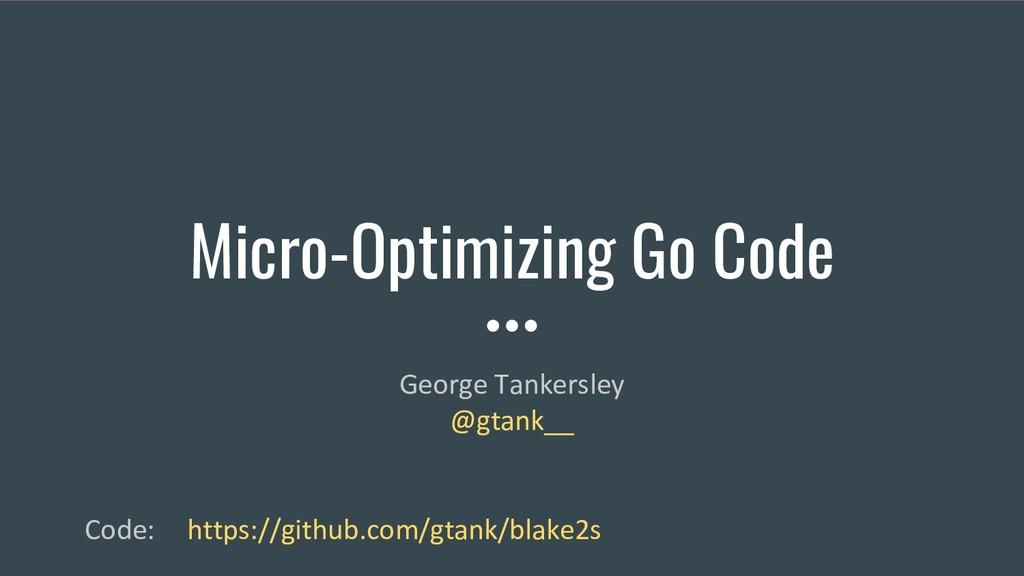 Micro-Optimizing Go Code George Tankersley @gta...