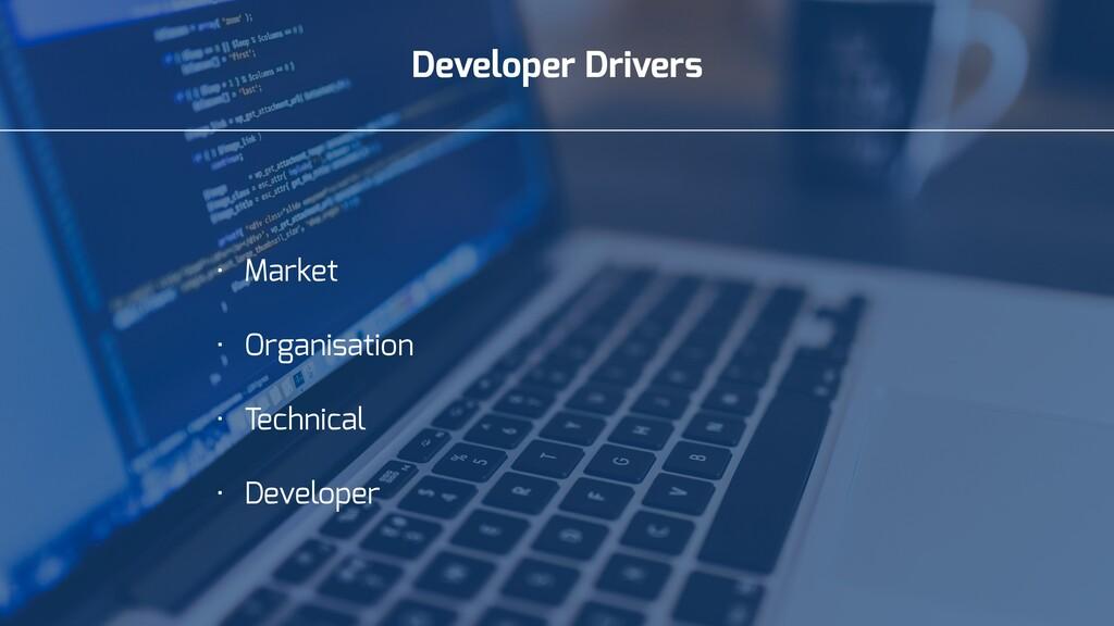 Developer Drivers • Market • Organisation • Tec...
