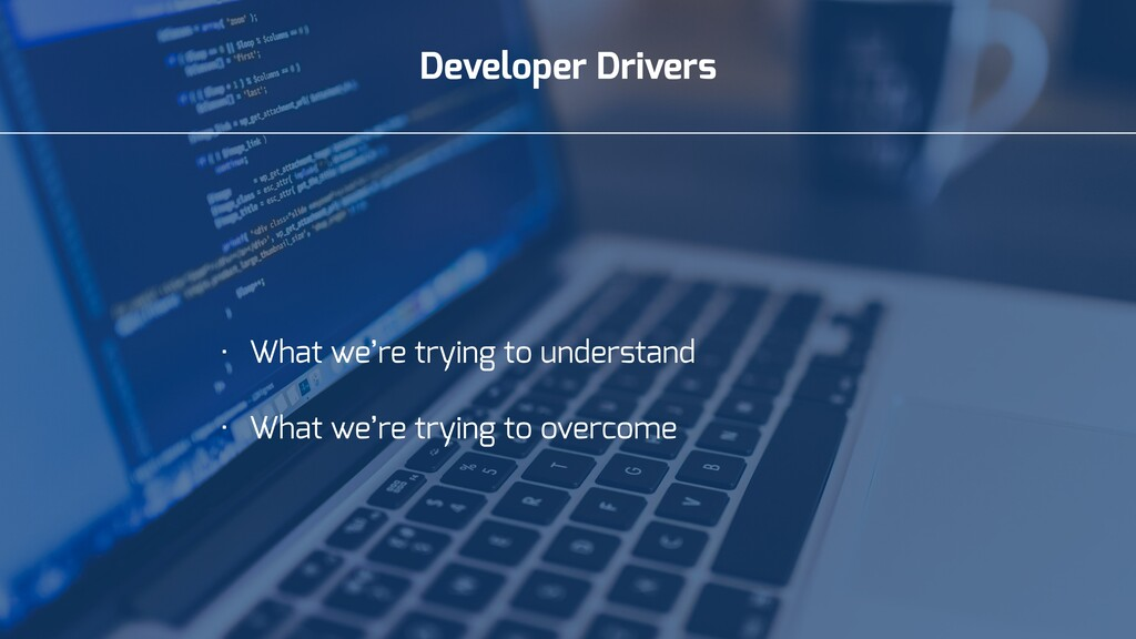 Developer Drivers • What we're trying to unders...